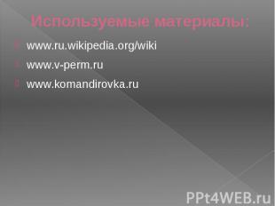 Используемые материалы: www.ru.wikipedia.org/wiki www.v-perm.ru www.komandirovka
