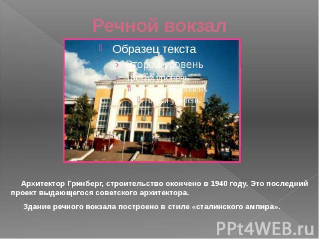 Речной вокзал Архитектор Гринберг, строительство окончено в 1940 году. Это последний проект выдающегося советского архитектора. Здание речного вокзала построено в стиле «сталинского ампира».