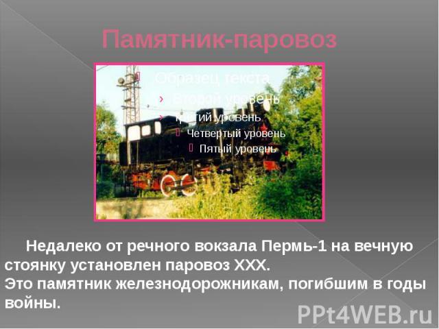 Памятник-паровоз Недалеко от речного вокзала Пермь-1 на вечную стоянку установлен паровоз ХХХ. Это памятник железнодорожникам, погибшим в годы войны.