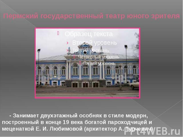 Пермский государственный театр юного зрителя - Занимает двухэтажный особняк в стиле модерн, построенный в конце 19 века богатой пароходчицей и меценаткой Е. И. Любимовой (архитектор А. Турчевич)