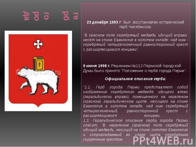 """герб города 23 декабря 1993 г. был восстановлен исторический герб Челябинска: """"В красном поле серебряный медведь идущий вправо, несёт на спине Евангелие в золотом окладе; над ним - серебряный четырёхконечный равносторонний крест с расширяющимис…"""
