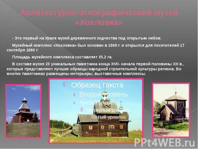 Архитектурно-этнографический музей «Хохловка» - Это первый на Урале музей деревянного зодчества под открытым небом. Музейный комплекс «Хохловка» был основан в 1969 г. и открылся для посетителей 17 сентября 1980 г. Площадь музейного комплекса составл…