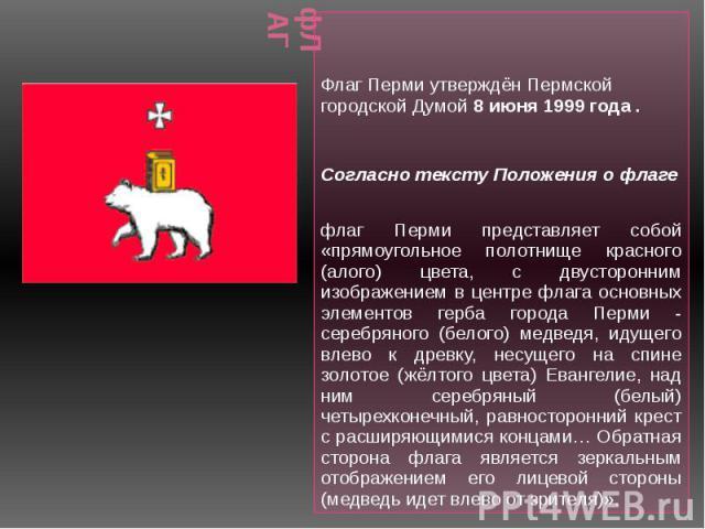 фЛАГ Флаг Перми утверждён Пермской городской Думой 8 июня 1999 года . Согласно тексту Положения о флаге флаг Перми представляет собой «прямоугольное полотнище красного (алого) цвета, с двусторонним изображением в центре флага основных элементов герб…