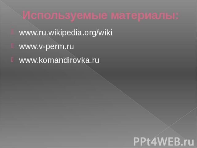 Используемые материалы: www.ru.wikipedia.org/wiki www.v-perm.ru www.komandirovka.ru
