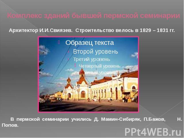 Комплекс зданий бывшей пермской семинарии В пермской семинарии учились Д. Мамин-Сибиряк, П.Бажов, Н. Попов.