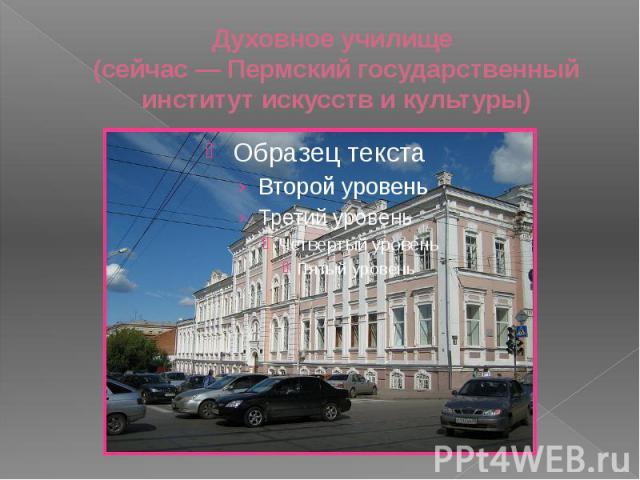 Духовное училище (сейчас— Пермский государственный институт искусств и культуры)