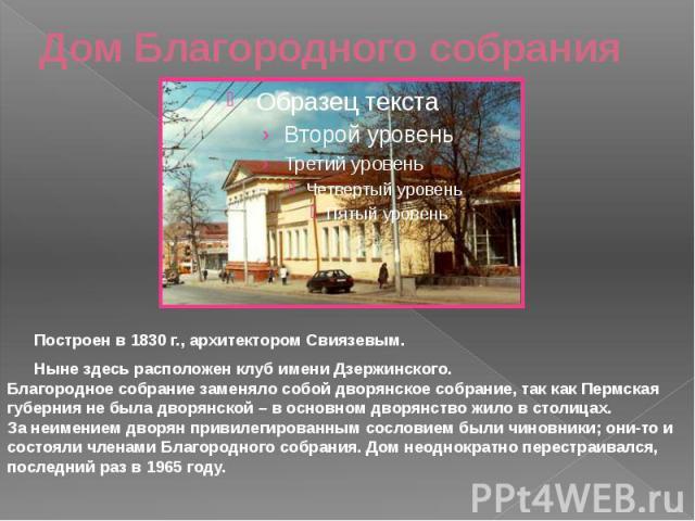 Дом Благородного собрания Построен в 1830 г., архитектором Свиязевым. Ныне здесь расположен клуб имени Дзержинского. Благородное собрание заменяло собой дворянское собрание, так как Пермская губерния не была дворянской – в основном дворянство жило в…