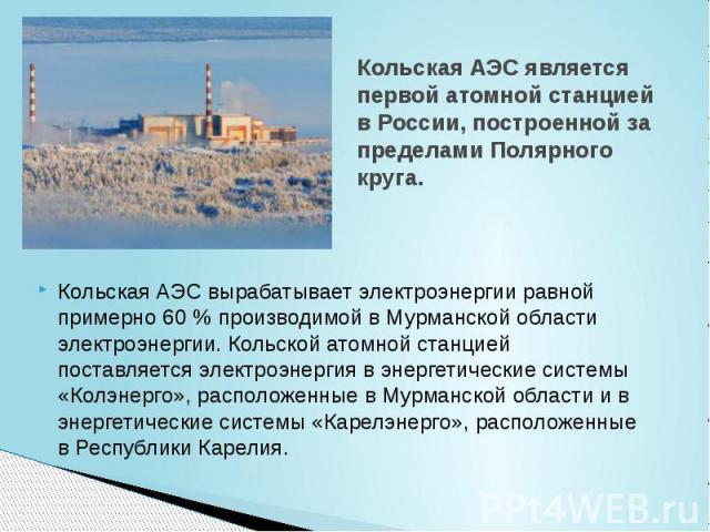 Кольская АЭС является первой атомной станцией в России, построенной за пределами Полярного круга. Кольская АЭС вырабатывает электроэнергии равной примерно 60 % производимой в Мурманской области электроэнергии. Кольской атомной станцией поставляется …