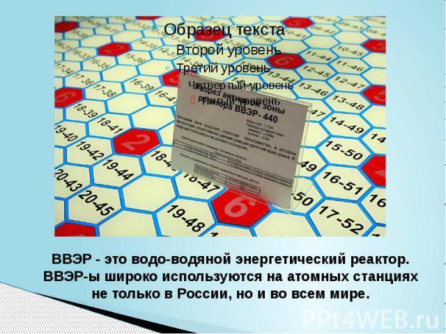 ВВЭР - это водо-водяной энергетический реактор. ВВЭР-ы широко используются на атомных станциях не только в России, но и во всем мире.