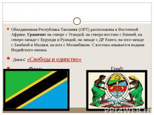 Объединенная Республика Танзания (ОРТ) расположена в Восточной Африке. Граничит&
