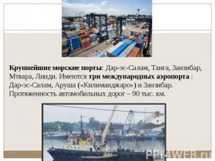 Крупнейшие морские порты: Дар-эс-Салам, Танга, Занзибар, Мтвара, Линди. Имеются&