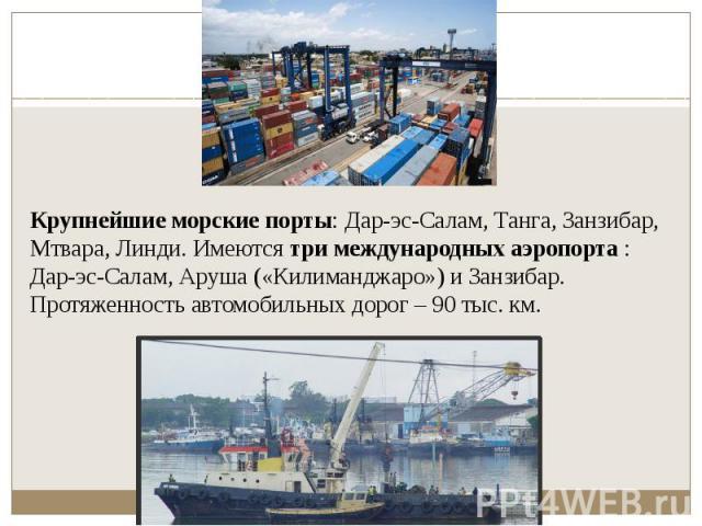 Крупнейшие морские порты: Дар-эс-Салам, Танга, Занзибар, Мтвара, Линди. Имеютсятри международных аэропорта: Дар-эс-Салам, Аруша («Килиманджаро») и Занзибар. Протяженность автомобильных дорог – 90 тыс. км.