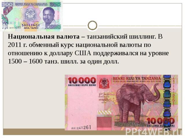 Национальная валюта– танзанийский шиллинг. В 2011г. обменный курс национальной валюты по отношению к доллару США поддерживался на уровне 1500 – 1600 танз. шилл. за один долл. Национальная валюта– танзанийский шиллинг. В 2011г…