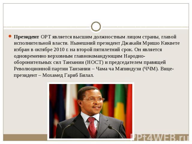 Президент ОРТ является высшим должностным лицом страны, главой исполнительной власти. Нынешний президент Джакайя Мришо Киквете избран в октябре 2010 г. на второй пятилетний срок. Он является одновременно верховным главнокомандующим Народно-обороните…