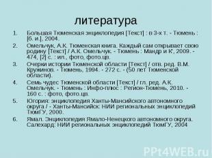 литература Большая Тюменская энциклопедия [Текст] : в 3-х т. - Тюмень : [б. и.],