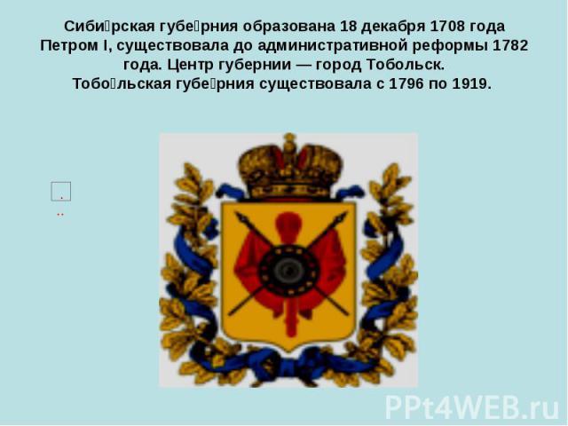 Сиби рская губе рния образована 18 декабря 1708 года Петром I, существовала до административной реформы 1782 года. Центр губернии — город Тобольск. Тобо льская губе рния существовала с 1796 по 1919.