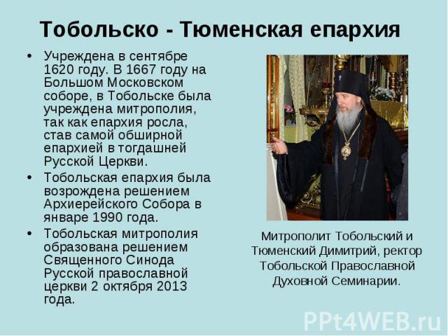 Тобольско - Тюменская епархия Учреждена в сентябре 1620 году. В 1667 году на Большом Московском соборе, в Тобольске была учреждена митрополия, так как епархия росла, став самой обширной епархией в тогдашней Русской Церкви. Тобольская епархия была во…