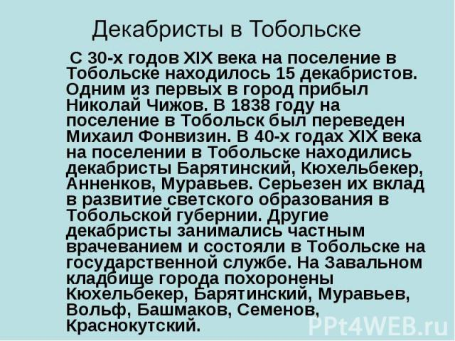 С 30-х годов XIX века на поселение в Тобольске находилось 15 декабристов. Одним из первых в город прибыл Николай Чижов. В 1838 году на поселение в Тобольск был переведен Михаил Фонвизин. В 40-х годах XIX века на поселении в Тобольске находились дека…