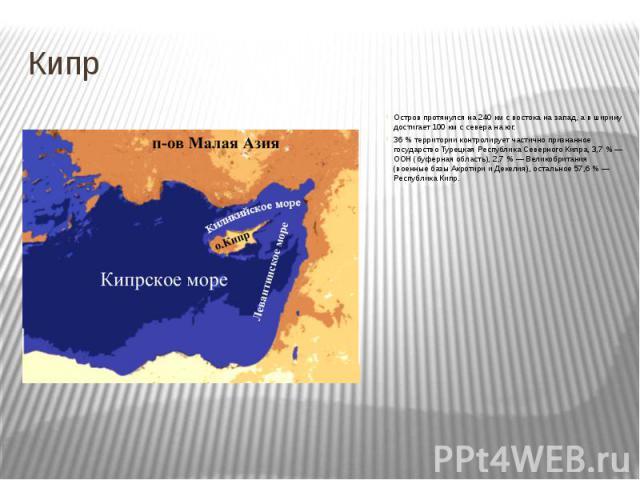 Кипр Остров протянулся на 240 км с востока на запад, а в ширину достигает 100 км с севера на юг. 36 % территории контролирует частично признанное государство Турецкая Республика Северного Кипра, 3,7 % — ООН (буферная область), 2,7 % — Великобритания…
