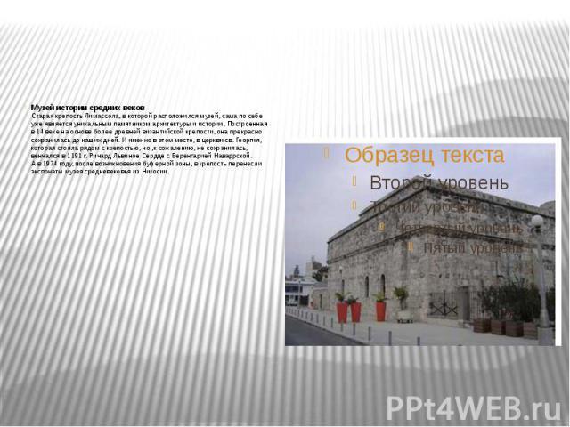 Музей истории средних веков Старая крепость Лимассола, вкоторой расположился музей, сама посебе уже является уникальным памятником архитектуры иистории. Построенная в14веке наоснове более древней византийской креп…