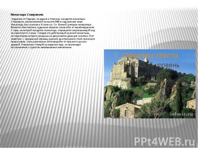 Монастырь Ставровуни Недалеко отЛарнаки, подороге вНикосию, находится монастырь Ставровуни, расположенный навысоте 668мнад уровнем моря. Монастырь был основан вIV веке н.э. Св.Еленой, матерью император…