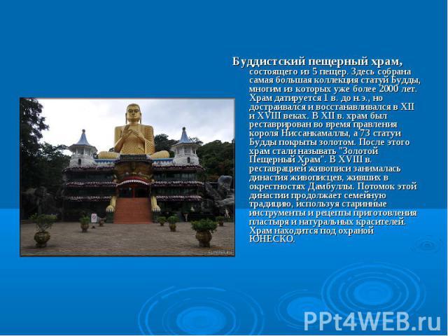 Буддистский пещерный храм, состоящего из 5 пещер. Здесь собрана самая большая коллекция статуй Будды, многим из которых уже более 2000 лет. Храм датируется 1 в. до н.э., но достраивался и восстанавливался в XII и XVIII веках. В XII в. храм был реста…