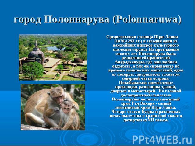Средневековая столица Шри-Ланки (1070-1293 гг.) и сегодня один из важнейших центров культурного наследия страны. На протяжение многих лет Полоннарува была резиденцией правителей Анурадхапуры, где они любили отдыхать, а так же скрывались во времена т…