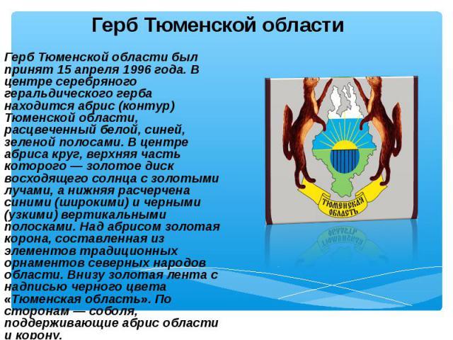 Герб Тюменской области был принят 15 апреля 1996 года. В центре серебряного геральдического герба находится абрис (контур) Тюменской области, расцвеченный белой, синей, зеленой полосами. В центре абриса круг, верхняя часть которого — золотое диск во…
