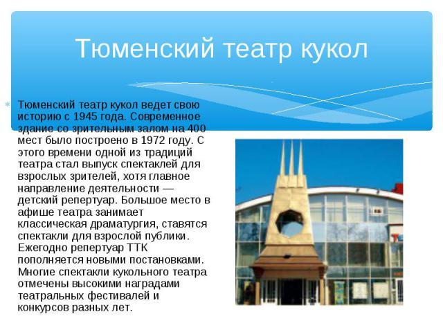 Тюменский театр кукол ведет свою историю с 1945 года. Современное здание со зрительным залом на 400 мест было построено в 1972 году. С этого времени одной из традиций театра стал выпуск спектаклей для взрослых зрителей, хотя главное направление деят…