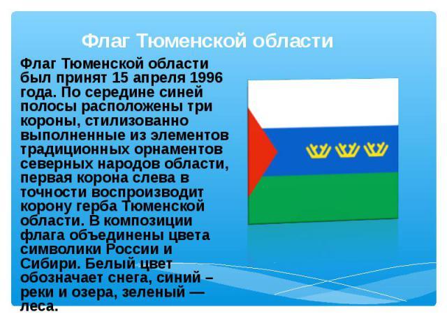 Флаг Тюменской области был принят 15 апреля 1996 года. По середине синей полосы расположены три короны, стилизованно выполненные из элементов традиционных орнаментов северных народов области, первая корона слева в точности воспроизводит корону герба…