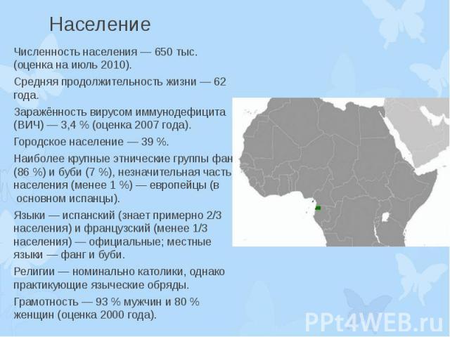Население Численность населения — 650 тыс. (оценка на июль 2010). Средняя продолжительность жизни — 62 года. Заражённость вирусом иммунодефицита (ВИЧ) — 3,4 % (оценка 2007 года). Городское население — 39 %. Наиболее крупные этнические группы фанг (8…