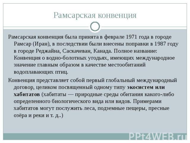 Рамсарская конвенция была принята в феврале 1971 года в городе Рамсар (Иран), в последствии были внесены поправки в 1987 году в городе Реджайна, Саскачеван, Канада. Полное название: Конвенция о водно-болотных угодьях, имеющих международное значение …
