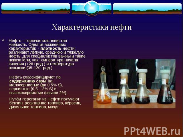 Нефть – горючая маслянистая жидкость. Одна из важнейших характеристик - плотность нефти: различают лёгкую, среднюю и тяжёлую нефть. Для специалистов важны и такие показатели, как температура начала кипения (+28 град.) и температура вспышки (35-120 г…