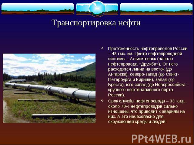 Протяженность нефтепроводов России – 48 тыс. км. Центр нефтепроводной системы – Альметьевск (начало нефтепровода «Дружба»). От него расходятся линии на восток (до Ангарска), северо-запад (до Санкт-Петербурга и Кириши), запад (до Бреста), юго-запад (…