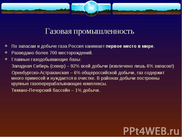 По запасам и добыче газа Россия занимает первое место в мире. По запасам и добыче газа Россия занимает первое место в мире. Разведано более 700 месторождений. Главные газодобывающие базы: Западная Сибирь (север) – 92% всей добычи (извлечено лишь 6% …