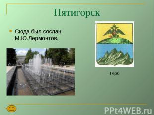 Пятигорск Сюда был сослан М.Ю.Лермонтов.