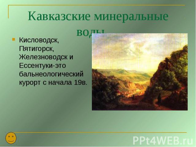 Кавказские минеральные воды. Кисловодск, Пятигорск, Железноводск и Ессентуки-это бальнеологический курорт с начала 19в.
