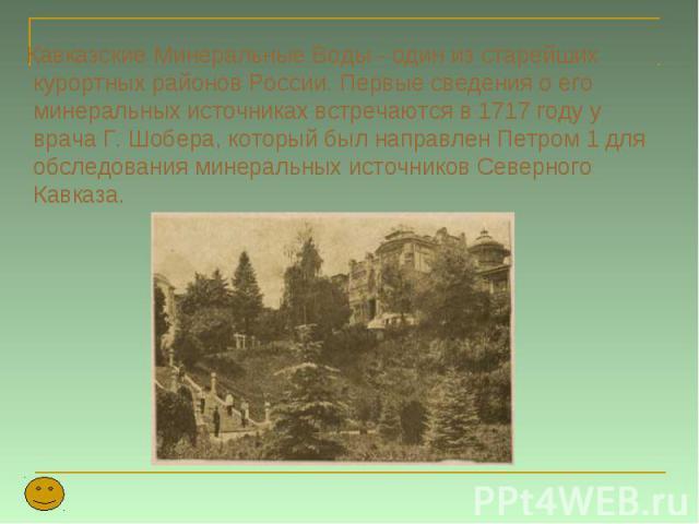 Кавказские Минеральные Воды - один из старейших курортных районов России. Первые сведения о его минеральных источниках встречаются в 1717 году у врача Г. Шобера, который был направлен Петром 1 для обследования минеральных источников Северного Кавказ…