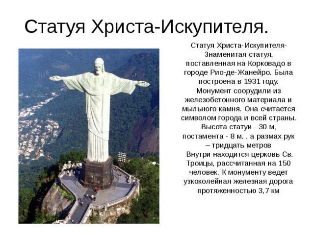 Статуя Христа-Искупителя. Статуя Христа-Искупителя- Знаменитая статуя, поставленная на Корковадо в городе Рио-де-Жанейро. Была построена в 1931 году. Монумент соорудили из железобетонного материала и мыльного камня. Она считается символом города и в…
