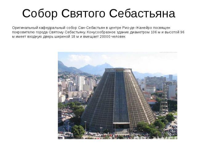 Собор Святого Себастьяна Оригинальный кафедральный собор Сан-Себастьян в центре Рио-де-Жанейро посвящен покровителю города Святому Себастьяну. Конусообразное здание диаметром 106 м и высотой 96 м имеет входную дверь шириной 18 м и вмещает 20000 человек