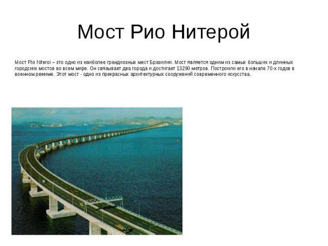 Мост Рио Нитерой Мост Rio Niteroi – это одно из наиболее грандиозных мест Бразилии. Мост является одним из самых больших и длинных городских мостов во всем мире. Он связывает два города и достигает 13290 метров. Построили его в начале 70-х годов в в…