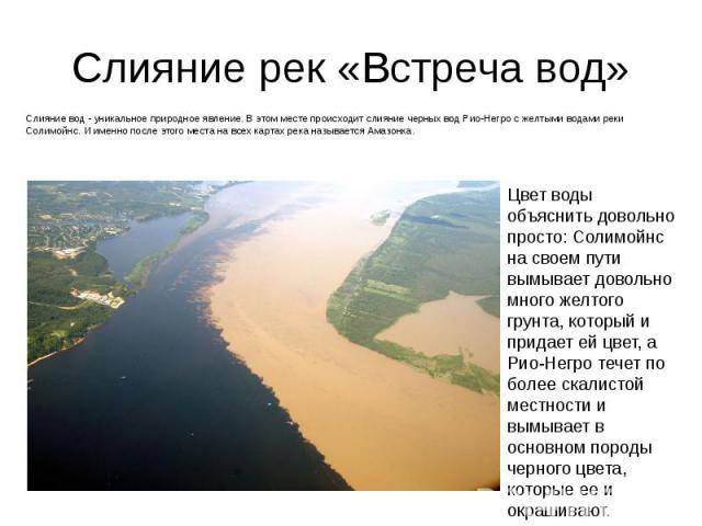 Слияние рек «Встреча вод» Слияние вод - уникальное природное явление. В этом месте происходит слияние черных вод Рио-Негро с желтыми водами реки Солимойнс. И именно после этого места на всех картах река называется Амазонка.