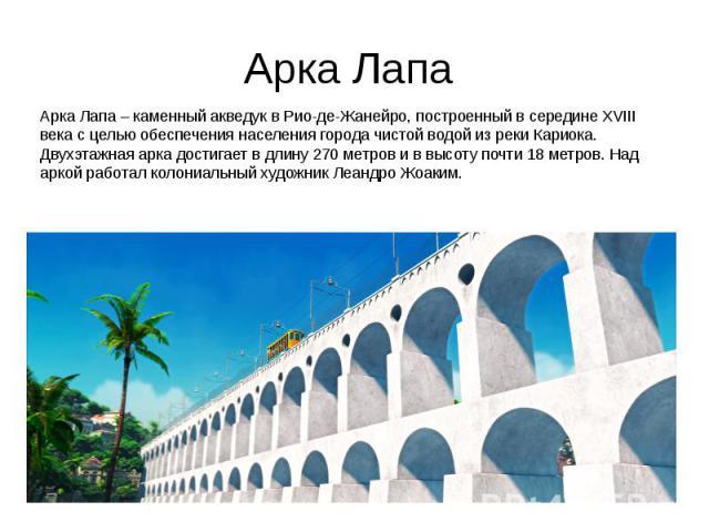 Арка Лапа Арка Лапа – каменный акведук в Рио-де-Жанейро, построенный в середине XVIII века с целью обеспечения населения города чистой водой из реки Кариока. Двухэтажная арка достигает в длину 270 метров и в высоту почти 18 метров. Над аркой работал…