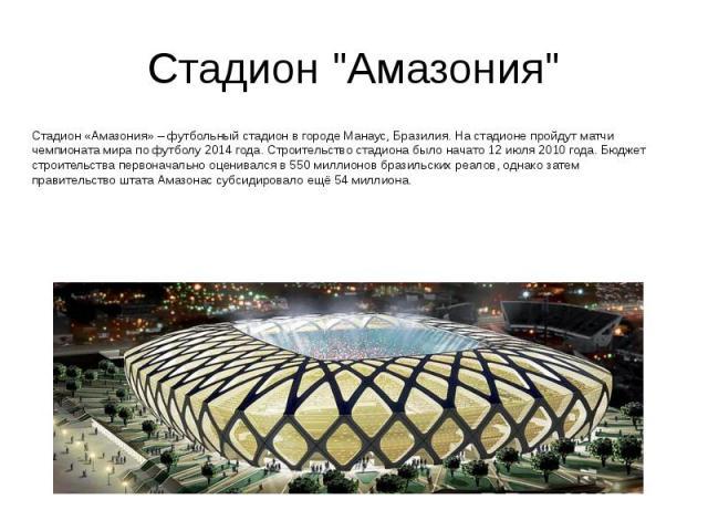 "Стадион ""Амазония"" Стадион «Амазония» – футбольный стадион в городе Манаус, Бразилия. На стадионе пройдут матчи чемпионата мира по футболу 2014 года. Строительство стадиона было начато 12 июля 2010 года. Бюджет строительства первоначально …"