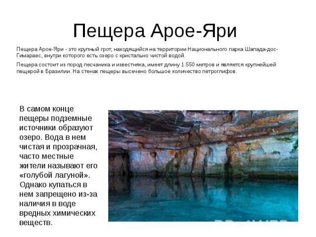 Пещера Арое-Яри Пещера Арое-Яри - это крупный грот, находящийся на территории Национального парка Шапада-дос-Гимараес, внутри которого есть озеро с кристально чистой водой. Пещера состоит из пород песчаника и известняка, имеет длину 1.550 метров и я…