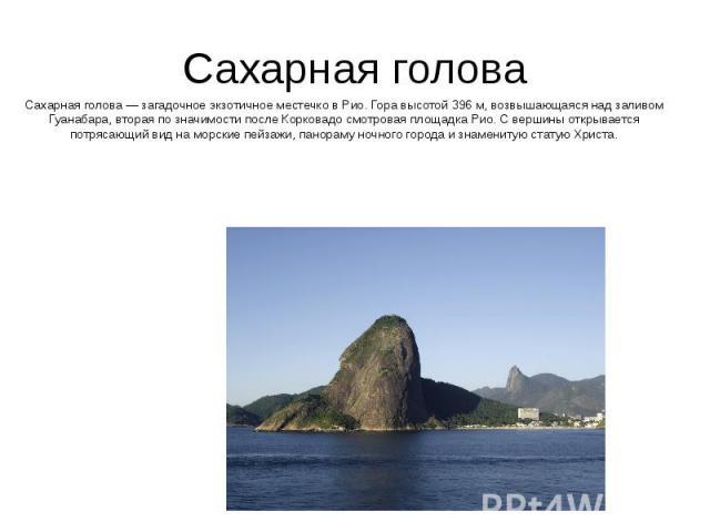 Сахарная голова Сахарная голова — загадочное экзотичное местечко в Рио. Гора высотой 396 м, возвышающаяся над заливом Гуанабара, вторая по значимости после Корковадо смотровая площадка Рио. С вершины открывается потрясающий вид на морские пейзажи, п…