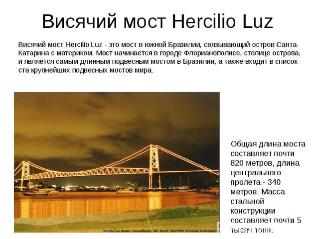 Висячий мост Hercilio Luz Висячий мост Hercilio Luz - это мост в южной Бразилии, связывающий остров Санта-Катарина с материком. Мост начинается в городе Флорианополисе, столице острова, и является самым длинным подвесным мостом в Бразилии, а также в…
