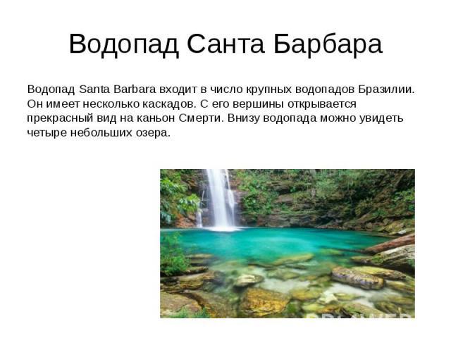 Водопад Санта Барбара Водопад Santa Barbara входит в число крупных водопадов Бразилии. Он имеет несколько каскадов. С его вершины открывается прекрасный вид на каньон Смерти. Внизу водопада можно увидеть четыре небольших озера.