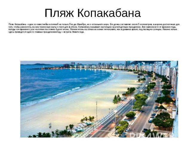 Пляж Копакабана Пляж Копакабана – один из известнейших пляжей не только Рио-де-Жанейро, но и остального мира. Его длина составляет около 5 километров, а ширина достаточная для того, чтобы разместить на нем теннисные корты и поля для футбола. Копакаб…