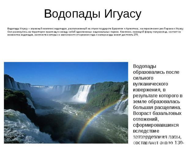 Водопады Игуасу Водопады Игуасу – огромный комплекс водопадов, расположенный на стыке государств Бразилия и Аргентина , на пересечении рек Парана и Игуасу. Они раскинулись на территории граничащих между собой одноименных национальных парков. Комплек…